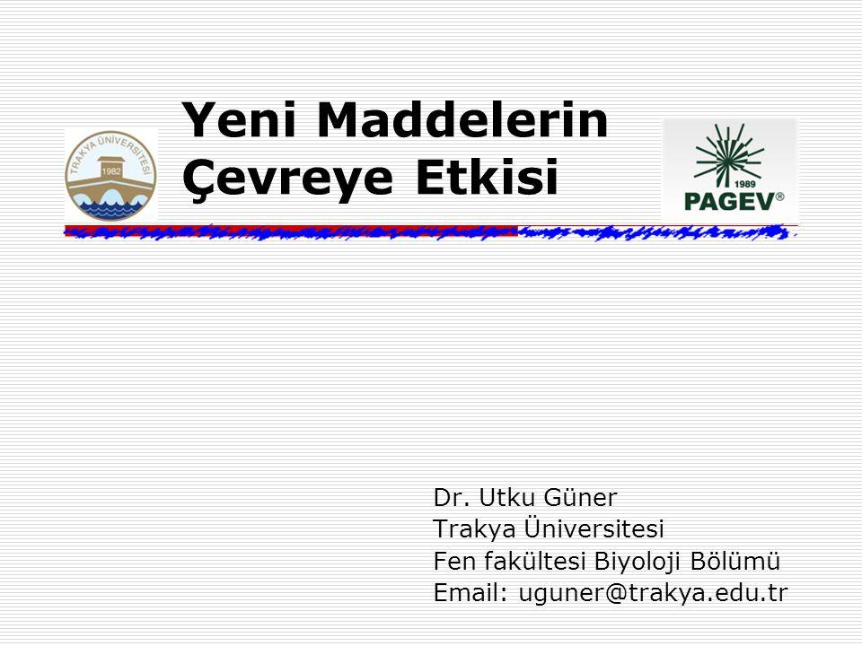 Yeni Maddelerin Çevreye Etkisi Dr. Utku Güner Trakya Üniversitesi Fen fakültesi Biyoloji Bölümü Email: uguner@trakya.edu.tr
