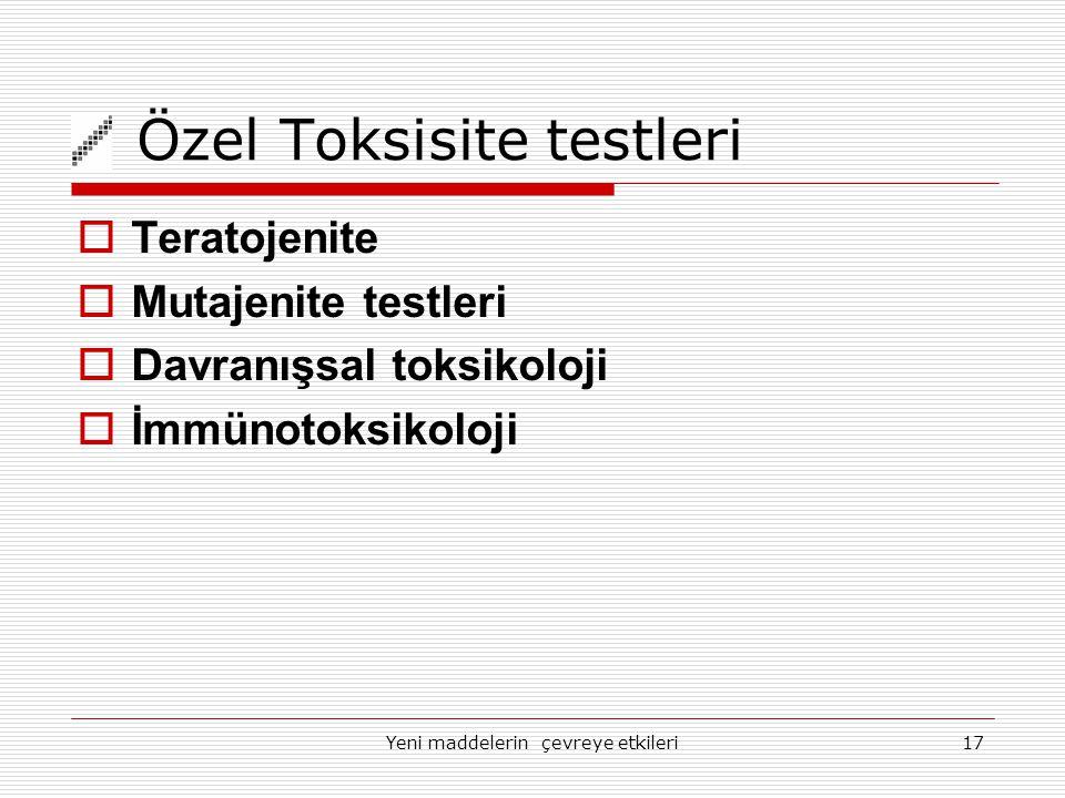 Yeni maddelerin çevreye etkileri17 Özel Toksisite testleri  Teratojenite  Mutajenite testleri  Davranışsal toksikoloji  İmmünotoksikoloji