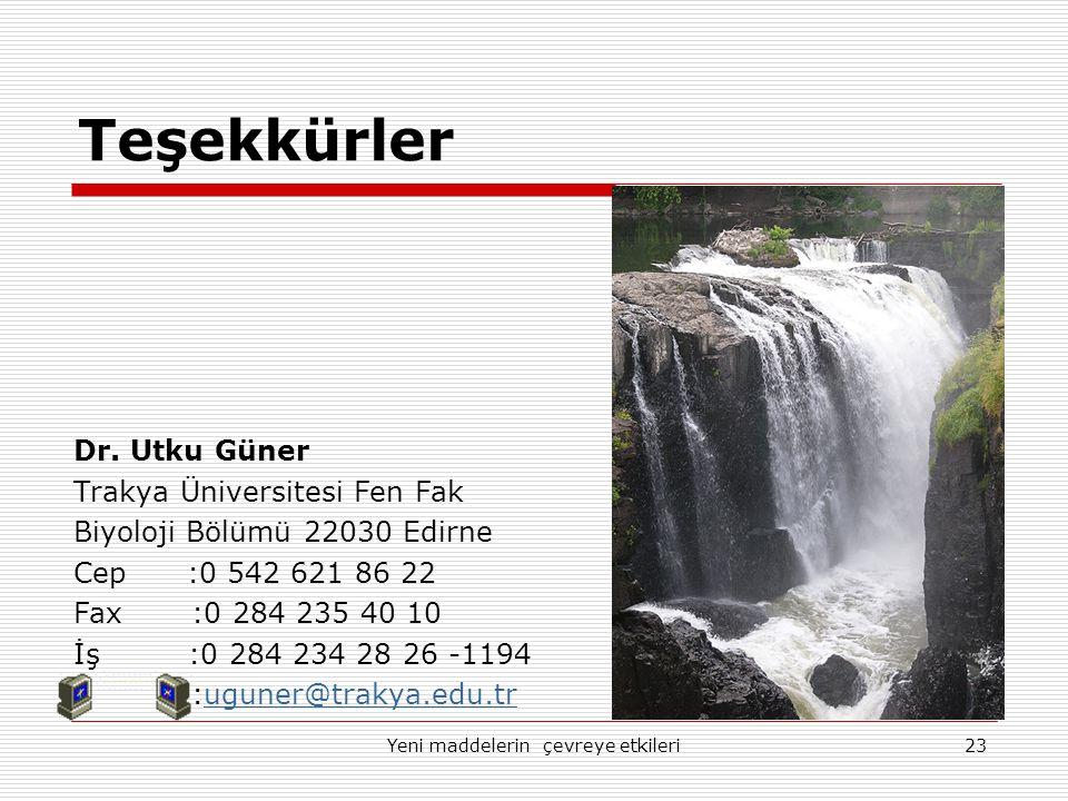 Yeni maddelerin çevreye etkileri23 Teşekkürler Dr. Utku Güner Trakya Üniversitesi Fen Fak Biyoloji Bölümü 22030 Edirne Cep :0 542 621 86 22 Fax :0 284