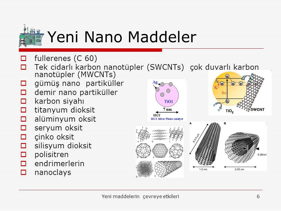 Yeni maddelerin çevreye etkileri6 Yeni Nano Maddeler  fullerenes (C 60)  Tek cidarlı karbon nanotüpler (SWCNTs) çok duvarlı karbon nanotüpler (MWCNT
