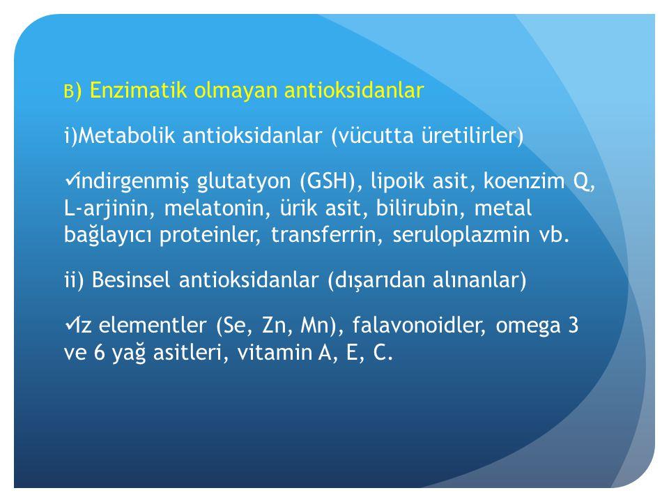 B ) Enzimatik olmayan antioksidanlar i)Metabolik antioksidanlar (vücutta üretilirler) indirgenmiş glutatyon (GSH), lipoik asit, koenzim Q, L-arjinin, melatonin, ürik asit, bilirubin, metal bağlayıcı proteinler, transferrin, seruloplazmin vb.