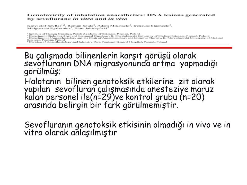 Bu çalışmada bilinenlerin karşıt görüşü olarak sevofluranın DNA migrasyonunda artma yapmadığı görülmüş; Halotanın bilinen genotoksik etkilerine zıt olarak yapılan sevofluran çalışmasında anesteziye maruz kalan personel ile(n=29)ve kontrol grubu (n=20) arasında belirgin bir fark görülmemiştir.