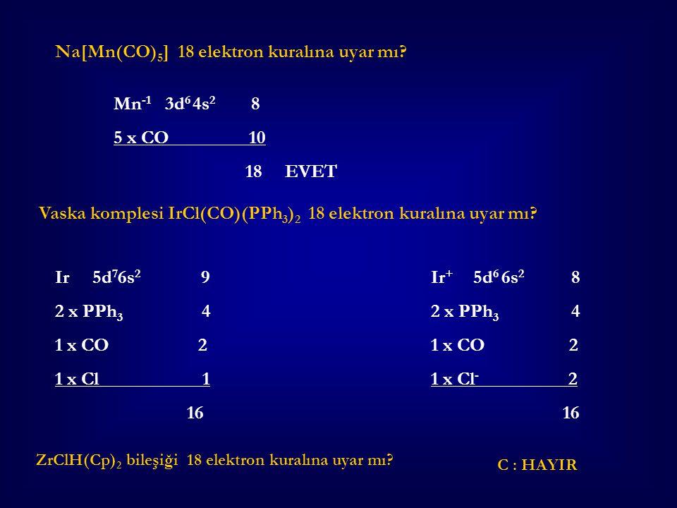 Mn -1 3d 6 4s 2 8 5 x CO 10 18 EVET Ir + 5d 6 6s 2 8 2 x PPh 3 4 1 x CO 2 1 x Cl - 2 16 Na[Mn(CO) 5 ] 18 elektron kuralına uyar mı? Vaska komplesi IrC