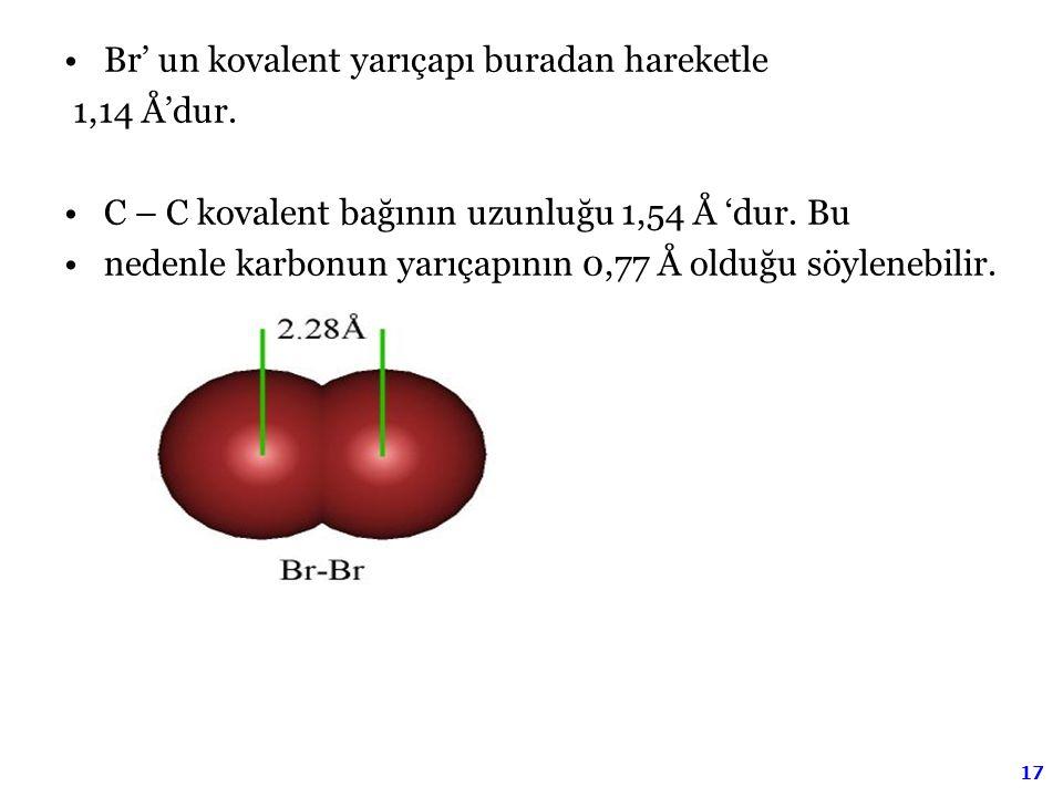 17 Br' un kovalent yarıçapı buradan hareketle 1,14 Å'dur. C – C kovalent bağının uzunluğu 1,54 Å 'dur. Bu nedenle karbonun yarıçapının 0,77 Å olduğu s
