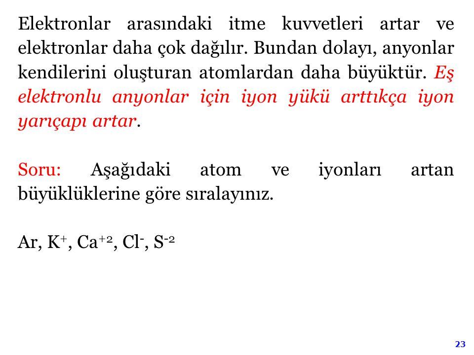 23 Elektronlar arasındaki itme kuvvetleri artar ve elektronlar daha çok dağılır. Bundan dolayı, anyonlar kendilerini oluşturan atomlardan daha büyüktü