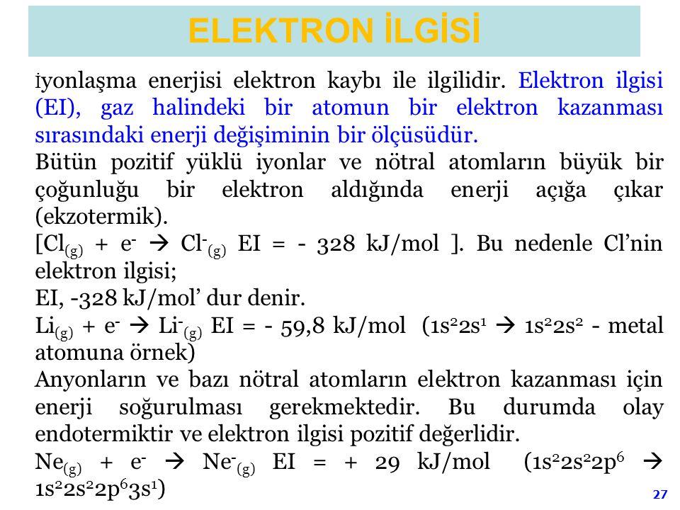 27 İ yonlaşma enerjisi elektron kaybı ile ilgilidir. Elektron ilgisi (EI), gaz halindeki bir atomun bir elektron kazanması sırasındaki enerji değişimi