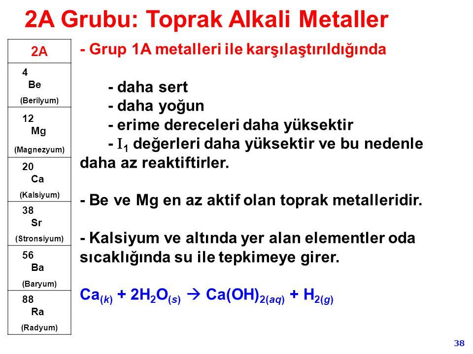 38 - Grup 1A metalleri ile karşılaştırıldığında - daha sert - daha yoğun - erime dereceleri daha yüksektir -  1 değerleri daha yüksektir ve bu nedenl