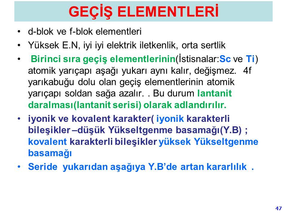 47 GEÇİŞ ELEMENTLERİ d-blok ve f-blok elementleri Yüksek E.N, iyi iyi elektrik iletkenlik, orta sertlik Birinci sıra geçiş elementlerinin(İstisnalar:S