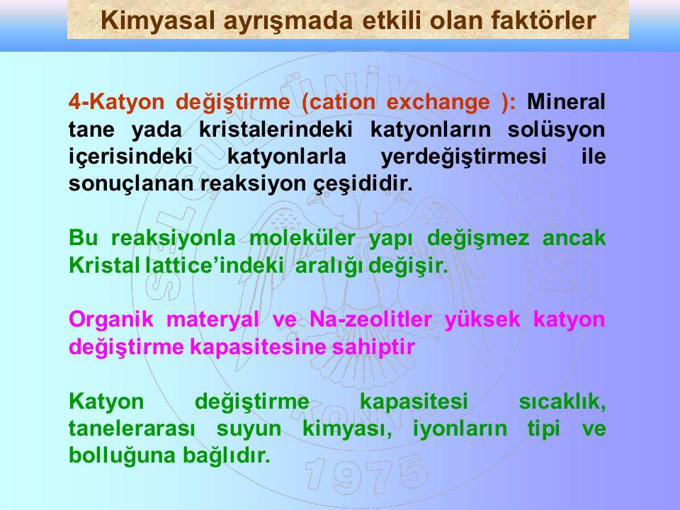 4-Katyon değiştirme (cation exchange ): Mineral tane yada kristalerindeki katyonların solüsyon içerisindeki katyonlarla yerdeğiştirmesi ile sonuçlanan reaksiyon çeşididir.