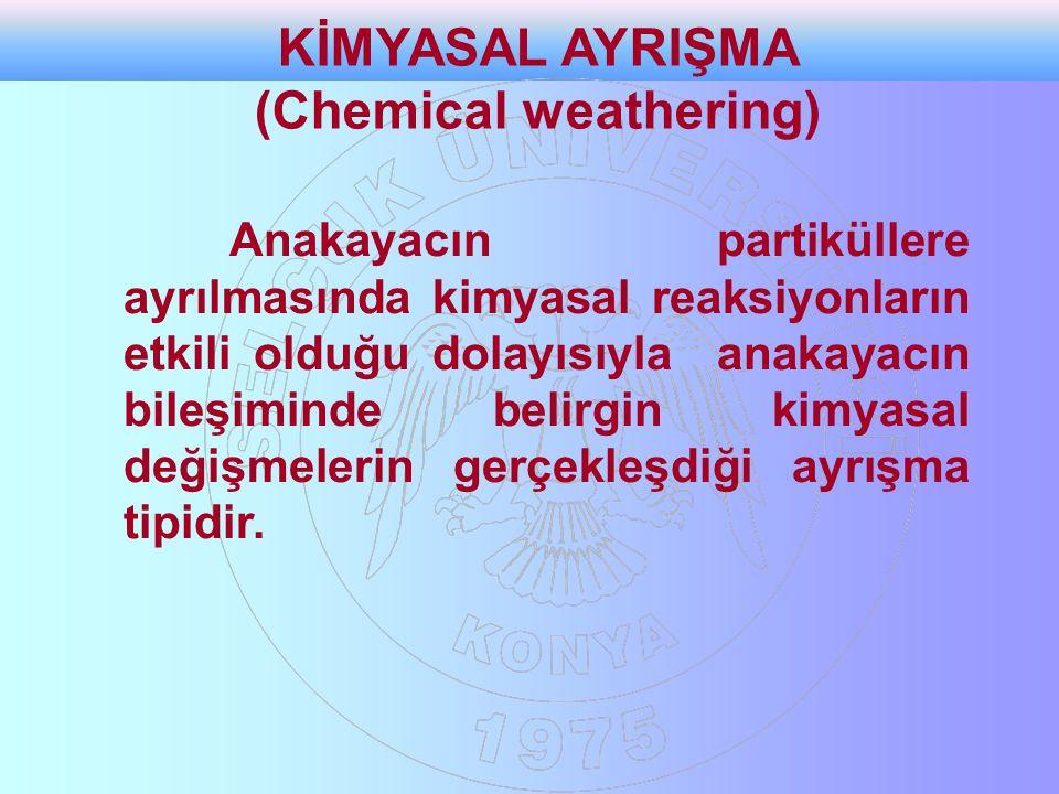KİMYASAL AYRIŞMA (Chemical weathering) Anakayacın partiküllere ayrılmasında kimyasal reaksiyonların etkili olduğu dolayısıyla anakayacın bileşiminde belirgin kimyasal değişmelerin gerçekleşdiği ayrışma tipidir.