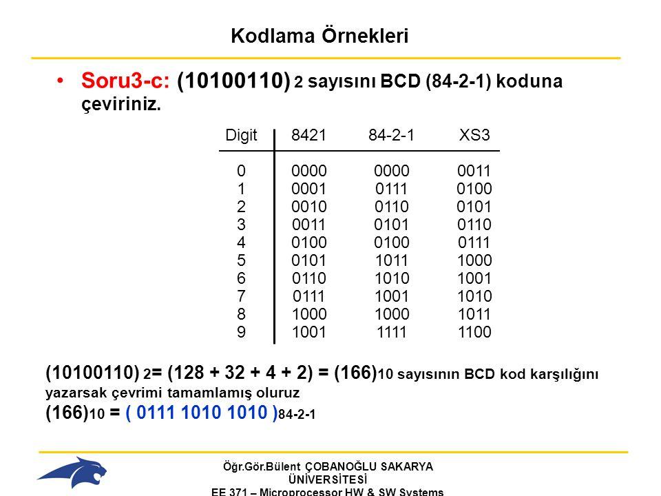 Öğr.Gör.Bülent ÇOBANOĞLU SAKARYA ÜNİVERSİTESİ EE 371 – Microprocessor HW & SW Systems Fall 2006 Kodlama Örnekleri Soru3-c: (10100110) 2 sayısını BCD (84-2-1) koduna çeviriniz.
