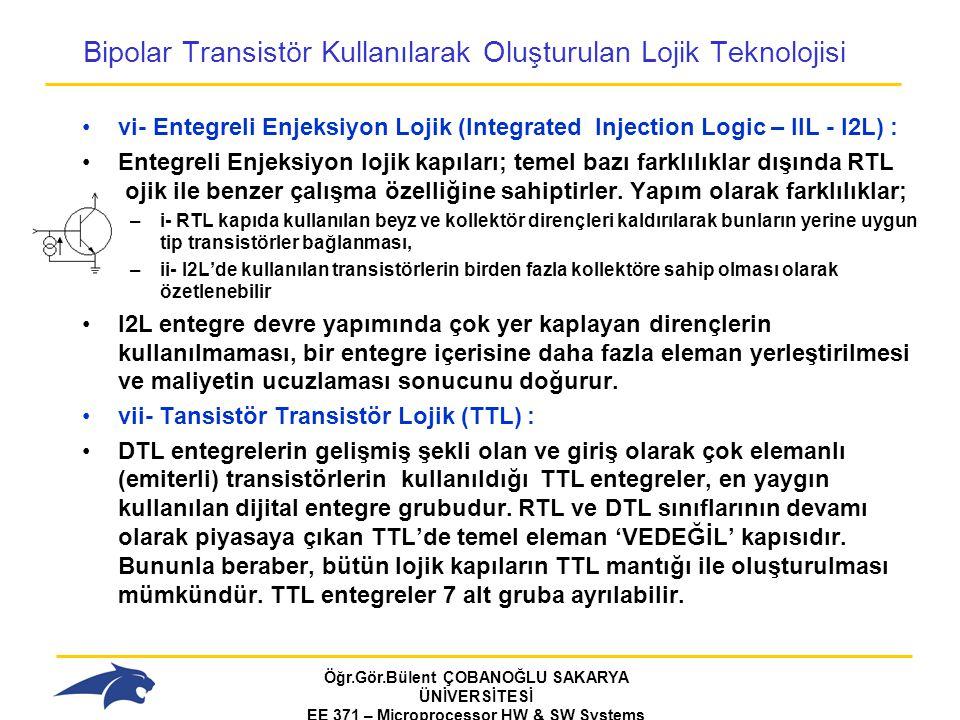 Öğr.Gör.Bülent ÇOBANOĞLU SAKARYA ÜNİVERSİTESİ EE 371 – Microprocessor HW & SW Systems Fall 2006 Bipolar Transistör Kullanılarak Oluşturulan Lojik Teknolojisi vi- Entegreli Enjeksiyon Lojik (Integrated Injection Logic – IIL - I2L) : Entegreli Enjeksiyon lojik kapıları; temel bazı farklılıklar dışında RTL lojik ile benzer çalışma özelliğine sahiptirler.
