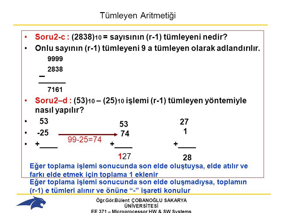 Öğr.Gör.Bülent ÇOBANOĞLU SAKARYA ÜNİVERSİTESİ EE 371 – Microprocessor HW & SW Systems Fall 2006 Tümleyen Aritmetiği Soru2 – e: (11101) 2 – (01101) 2 = işlemini r ye tümleyen yöntemiyle nasıl yapılır.