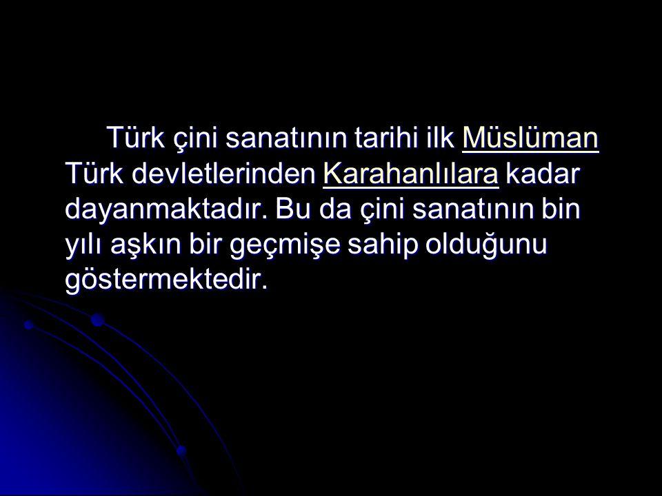 Türk çini sanatının tarihi ilk Müslüman Türk devletlerinden Karahanlılara kadar dayanmaktadır. Bu da çini sanatının bin yılı aşkın bir geçmişe sahip o