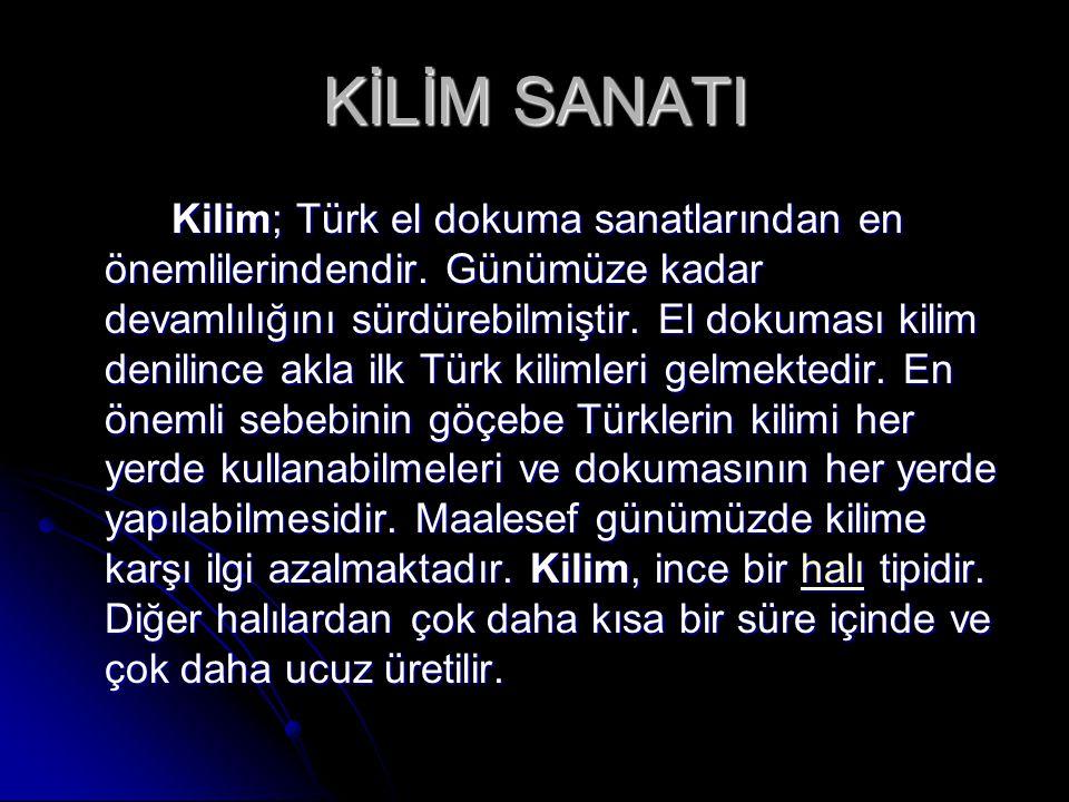 KİLİM SANATI Kilim; Türk el dokuma sanatlarından en önemlilerindendir. Günümüze kadar devamlılığını sürdürebilmiştir. El dokuması kilim denilince akla