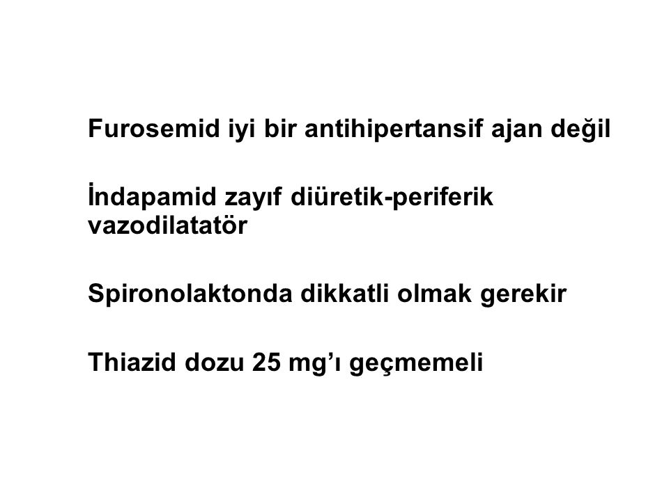 Furosemid iyi bir antihipertansif ajan değil İndapamid zayıf diüretik-periferik vazodilatatör Spironolaktonda dikkatli olmak gerekir Thiazid dozu 25 m