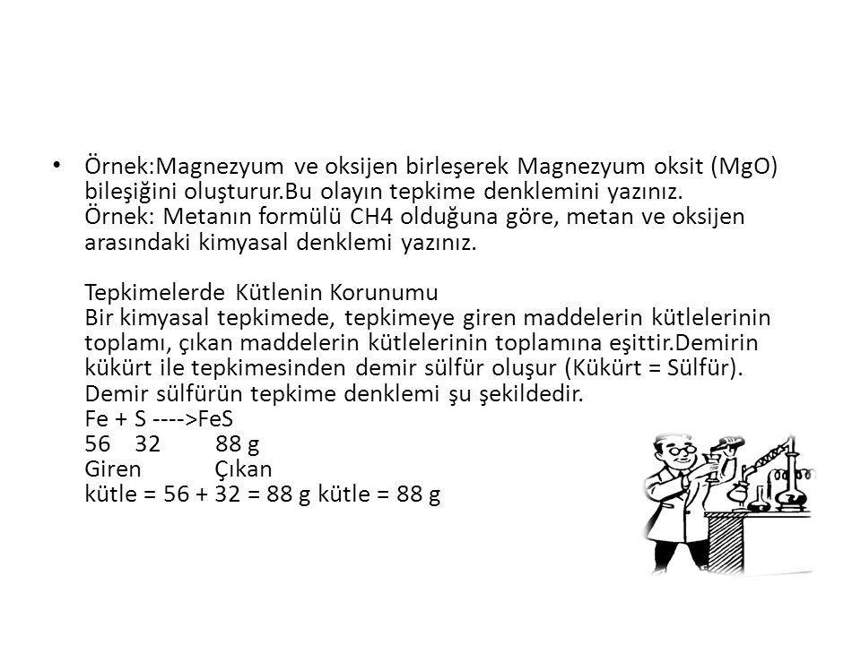 Örnek:Magnezyum ve oksijen birleşerek Magnezyum oksit (MgO) bileşiğini oluşturur.Bu olayın tepkime denklemini yazınız. Örnek: Metanın formülü CH4 oldu