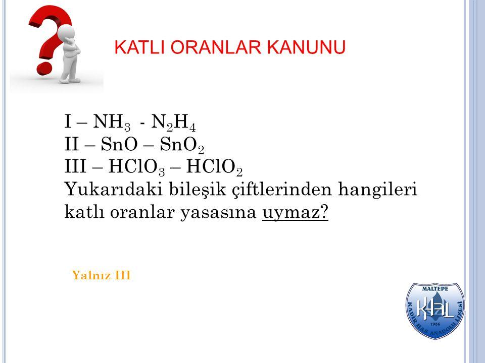 KATLI ORANLAR KANUNU I – NH 3 - N 2 H 4 II – SnO – SnO 2 III – HClO 3 – HClO 2 Yukarıdaki bileşik çiftlerinden hangileri katlı oranlar yasasına uymaz?