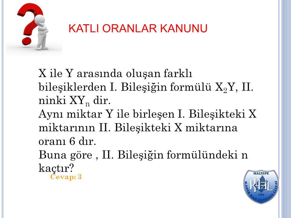 KATLI ORANLAR KANUNU X ile Y arasında oluşan farklı bileşiklerden I. Bileşiğin formülü X 2 Y, II. ninki XY n dir. Aynı miktar Y ile birleşen I. Bileşi