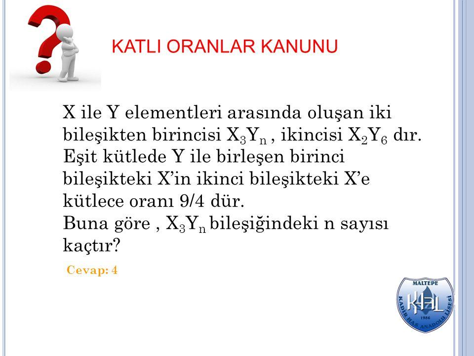 KATLI ORANLAR KANUNU X ile Y elementleri arasında oluşan iki bileşikten birincisi X 3 Y n, ikincisi X 2 Y 6 dır. Eşit kütlede Y ile birleşen birinci b