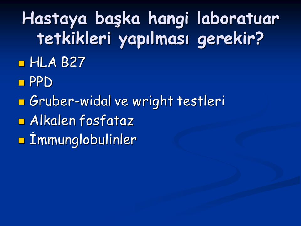 Hastaya başka hangi laboratuar tetkikleri yapılması gerekir? HLA B27 HLA B27 PPD PPD Gruber-widal ve wright testleri Gruber-widal ve wright testleri A