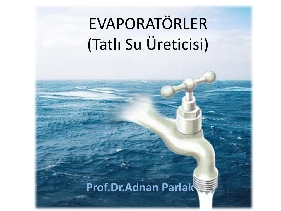 Prof.Dr.Adnan Parlak EVAPORATÖRLER (Tatlı Su Üreticisi)