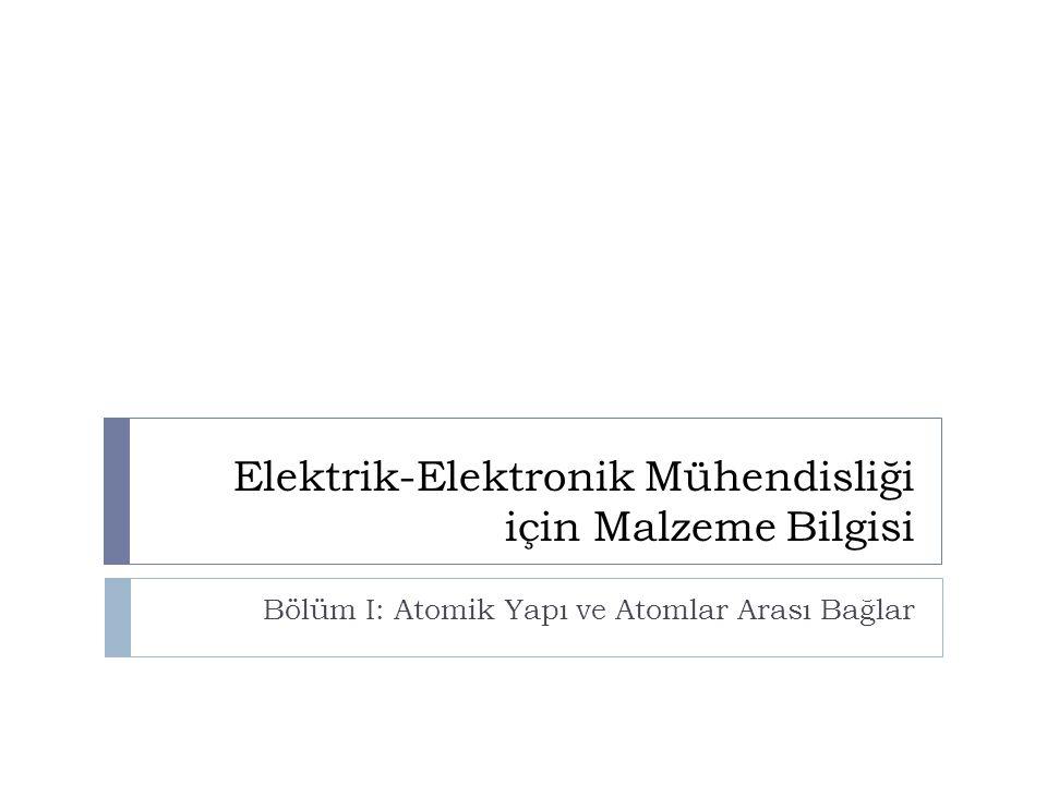 Elektrik-Elektronik Mühendisliği için Malzeme Bilgisi Bölüm I: Atomik Yapı ve Atomlar Arası Bağlar