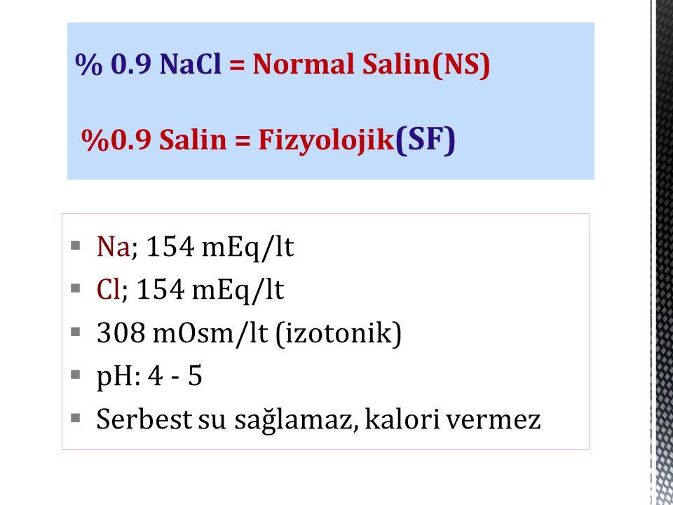  Na; 154 mEq/lt  Cl; 154 mEq/lt  308 mOsm/lt (izotonik)  pH: 4 - 5  Serbest su sağlamaz, kalori vermez % 0.9 NaCl = Normal Salin(NS) %0.9 Salin =