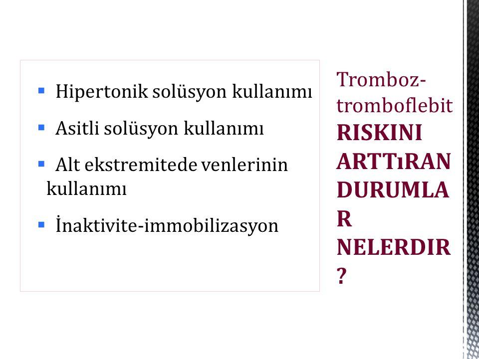  Hipertonik solüsyon kullanımı  Asitli solüsyon kullanımı  Alt ekstremitede venlerinin kullanımı  İnaktivite-immobilizasyon Tromboz- tromboflebit