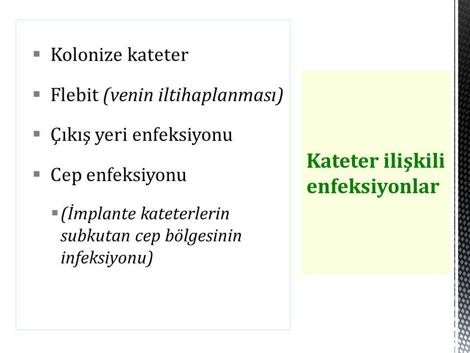  Kolonize kateter  Flebit (venin iltihaplanması)  Çıkış yeri enfeksiyonu  Cep enfeksiyonu  (İmplante kateterlerin subkutan cep bölgesinin infeksi