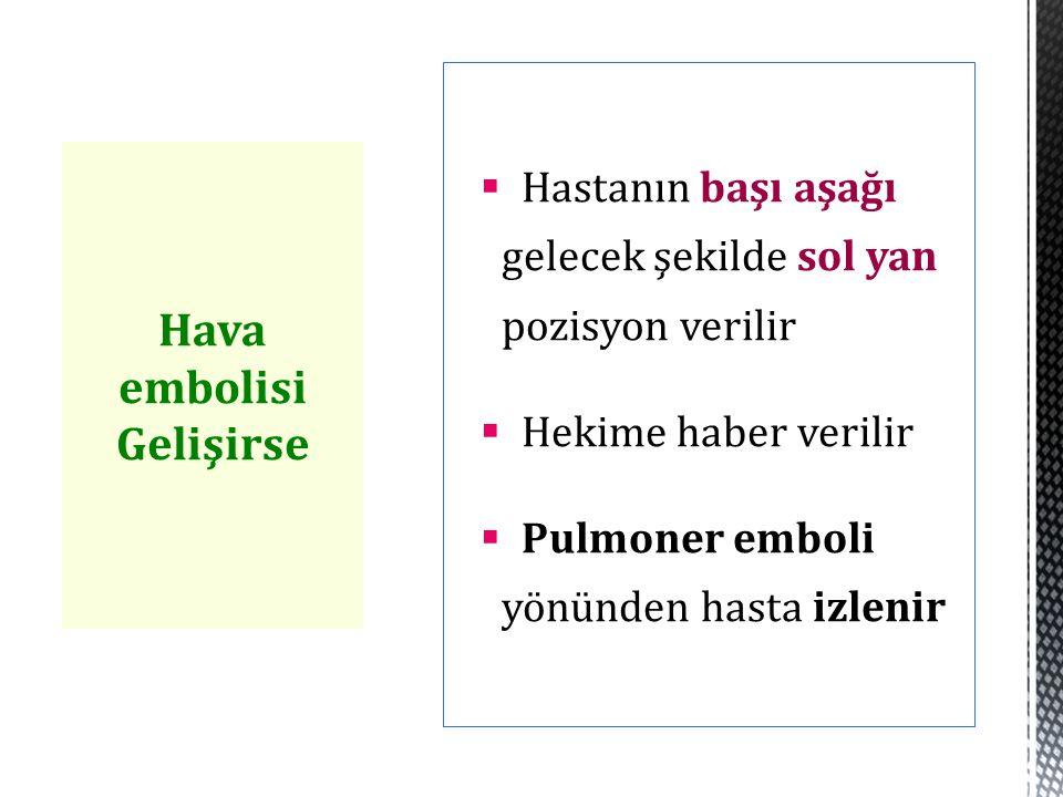  Hastanın başı aşağı gelecek şekilde sol yan pozisyon verilir  Hekime haber verilir  Pulmoner emboli yönünden hasta izlenir Hava embolisi Gelişirse