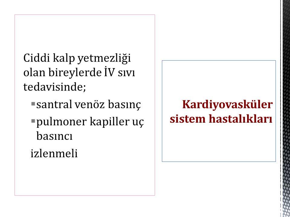 Ciddi kalp yetmezliği olan bireylerde İV sıvı tedavisinde;  santral venöz basınç  pulmoner kapiller uç basıncı izlenmeli Kardiyovasküler sistem hast