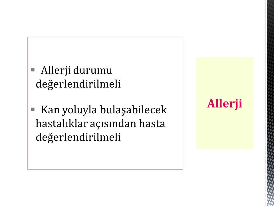  Allerji durumu değerlendirilmeli  Kan yoluyla bulaşabilecek hastalıklar açısından hasta değerlendirilmeli Allerji
