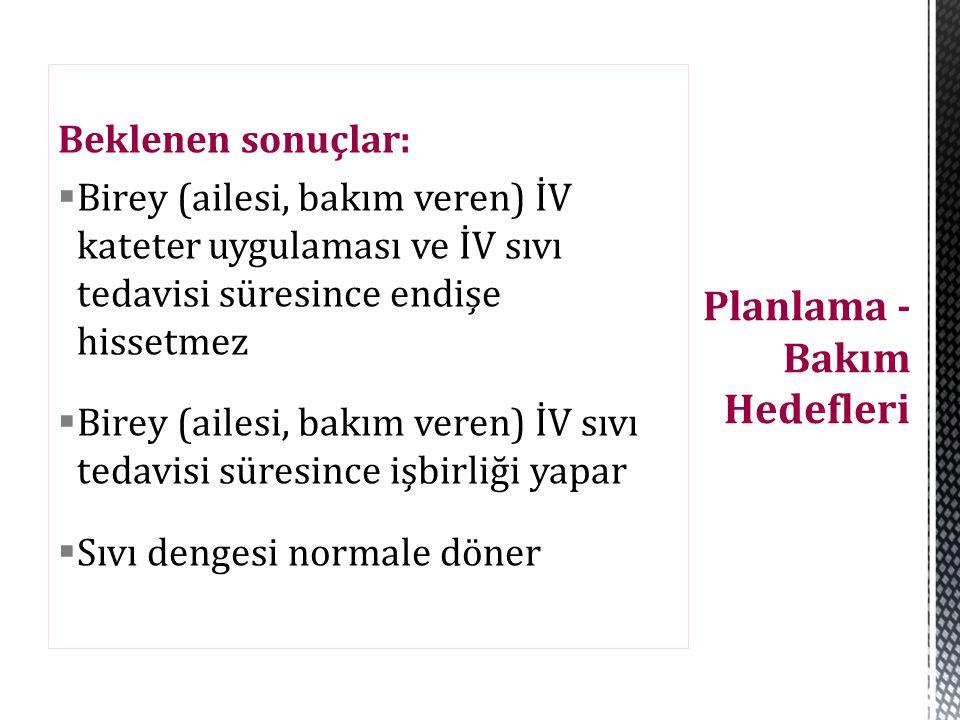 Beklenen sonuçlar:  Birey (ailesi, bakım veren) İV kateter uygulaması ve İV sıvı tedavisi süresince endişe hissetmez  Birey (ailesi, bakım veren) İV