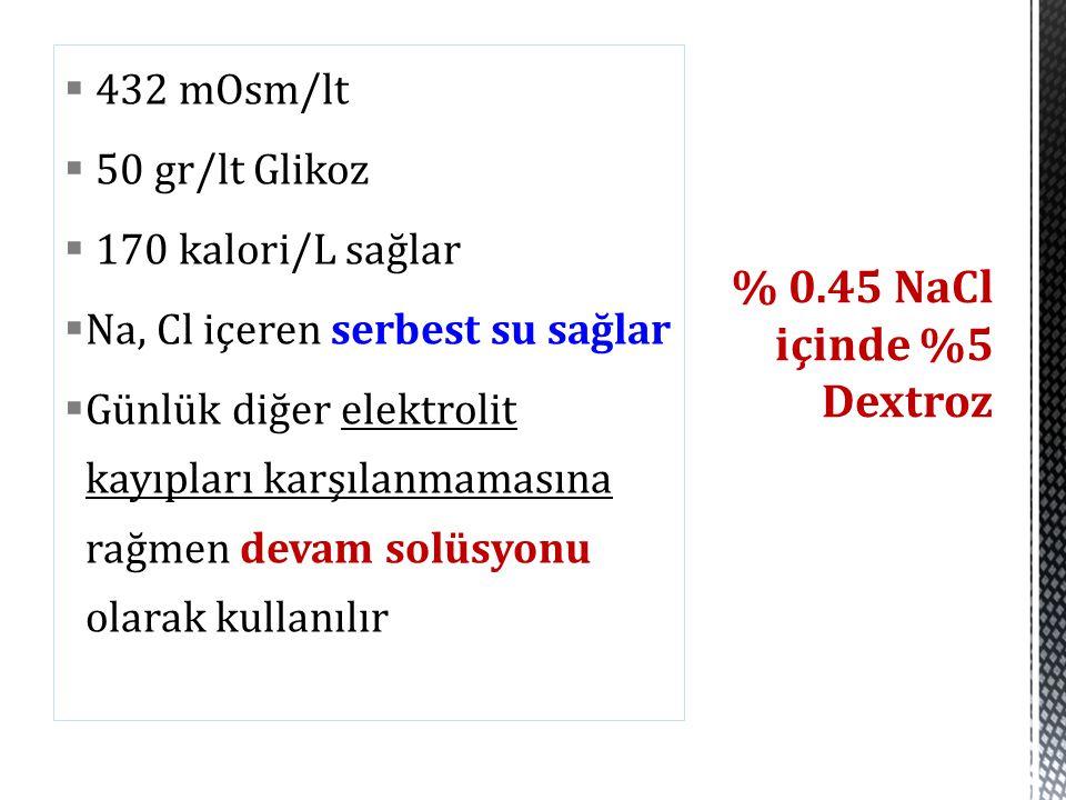  432 mOsm/lt  50 gr/lt Glikoz  170 kalori/L sağlar  Na, Cl içeren serbest su sağlar  Günlük diğer elektrolit kayıpları karşılanmamasına rağmen de