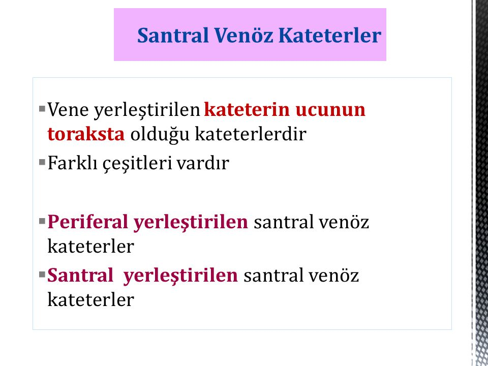  Vene yerleştirilen kateterin ucunun toraksta olduğu kateterlerdir  Farklı çeşitleri vardır  Periferal yerleştirilen santral venöz kateterler  San