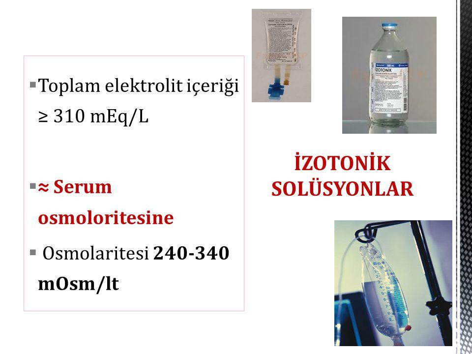  Toplam elektrolit içeriği ≥ 310 mEq/L  ≈ Serum osmoloritesine  Osmolaritesi 240-340 mOsm/lt İZOTONİK SOLÜSYONLAR