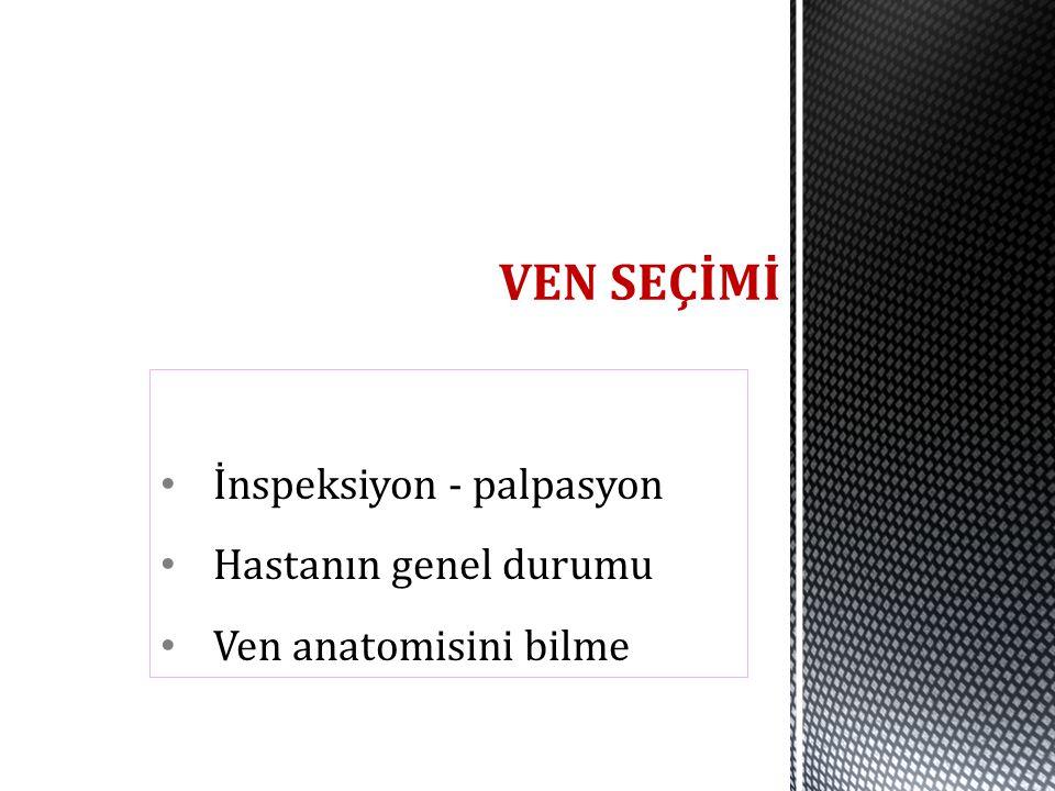 İnspeksiyon - palpasyon Hastanın genel durumu Ven anatomisini bilme VEN SEÇİMİ