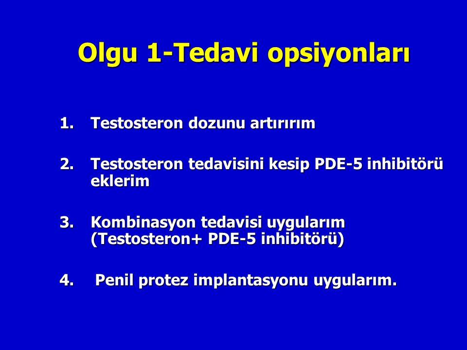 Olgu 1-Tedavi opsiyonları 1.Testosteron dozunu artırırım 2.Testosteron tedavisini kesip PDE-5 inhibitörü eklerim 3.Kombinasyon tedavisi uygularım (Tes