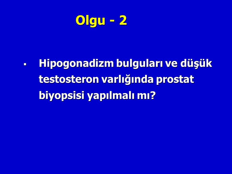 Olgu - 2  Hipogonadizm bulguları ve düşük testosteron varlığında prostat biyopsisi yapılmalı mı?
