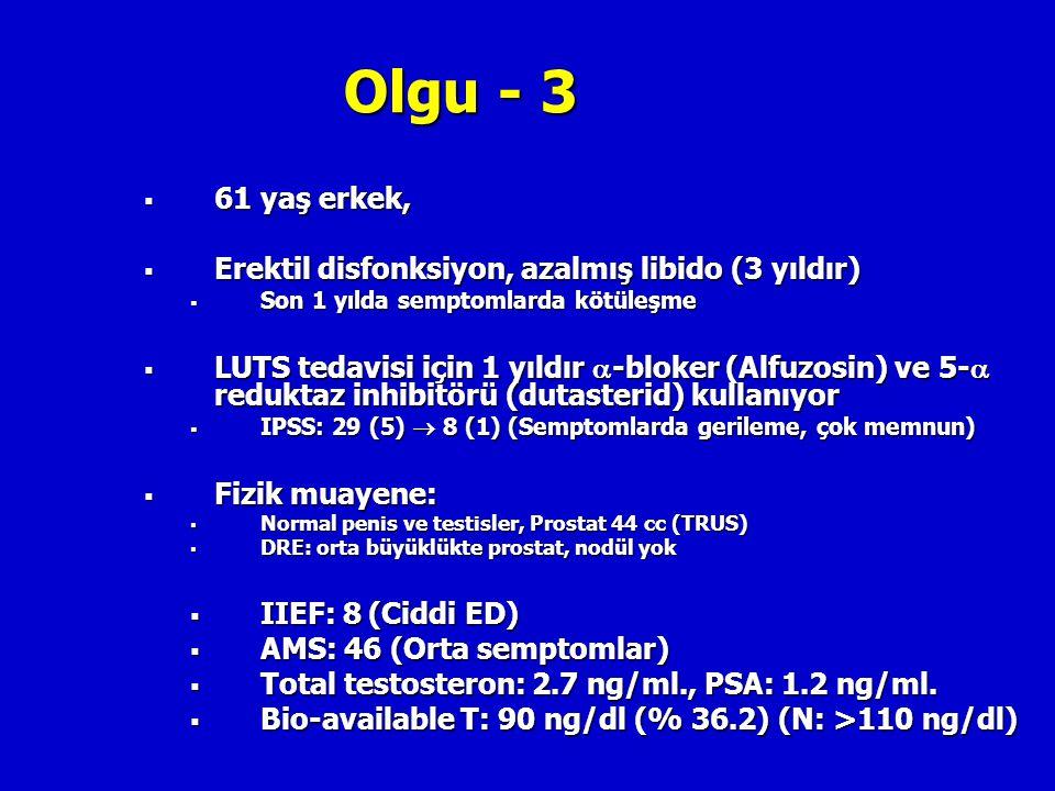 Olgu - 3  61 yaş erkek,  Erektil disfonksiyon, azalmış libido (3 yıldır)  Son 1 yılda semptomlarda kötüleşme  LUTS tedavisi için 1 yıldır  -bloke