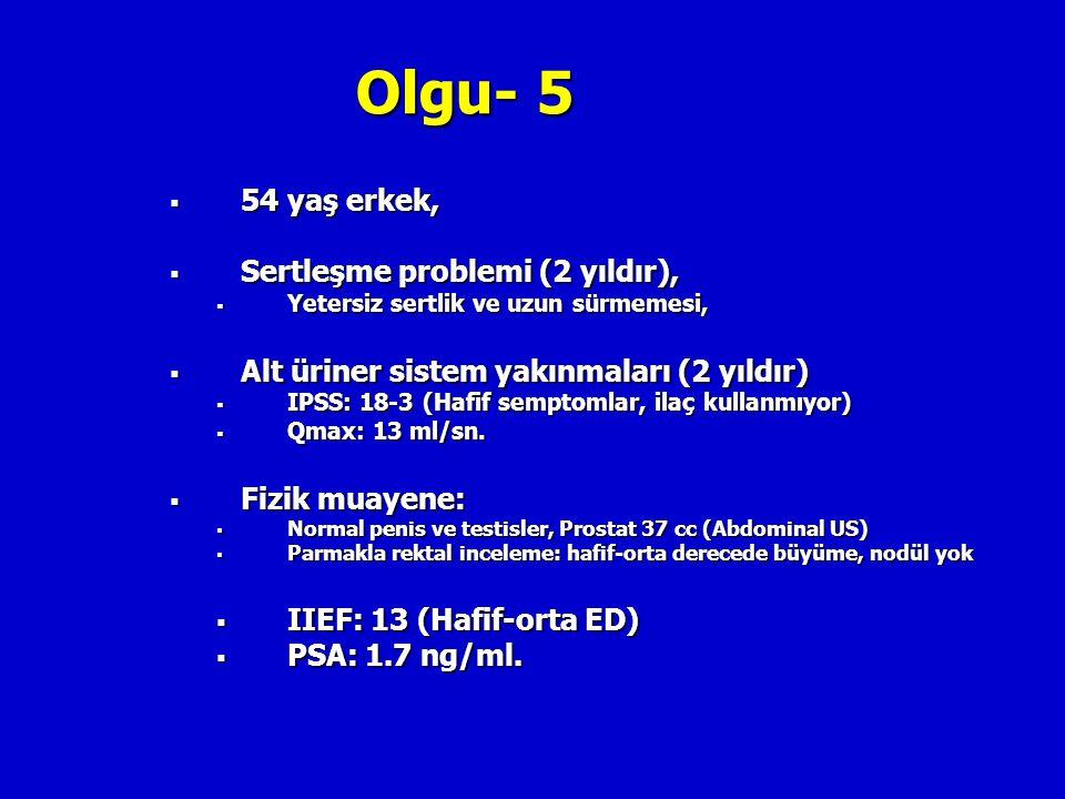 Olgu- 5  54 yaş erkek,  Sertleşme problemi (2 yıldır),  Yetersiz sertlik ve uzun sürmemesi,  Alt üriner sistem yakınmaları (2 yıldır)  IPSS: 18-3