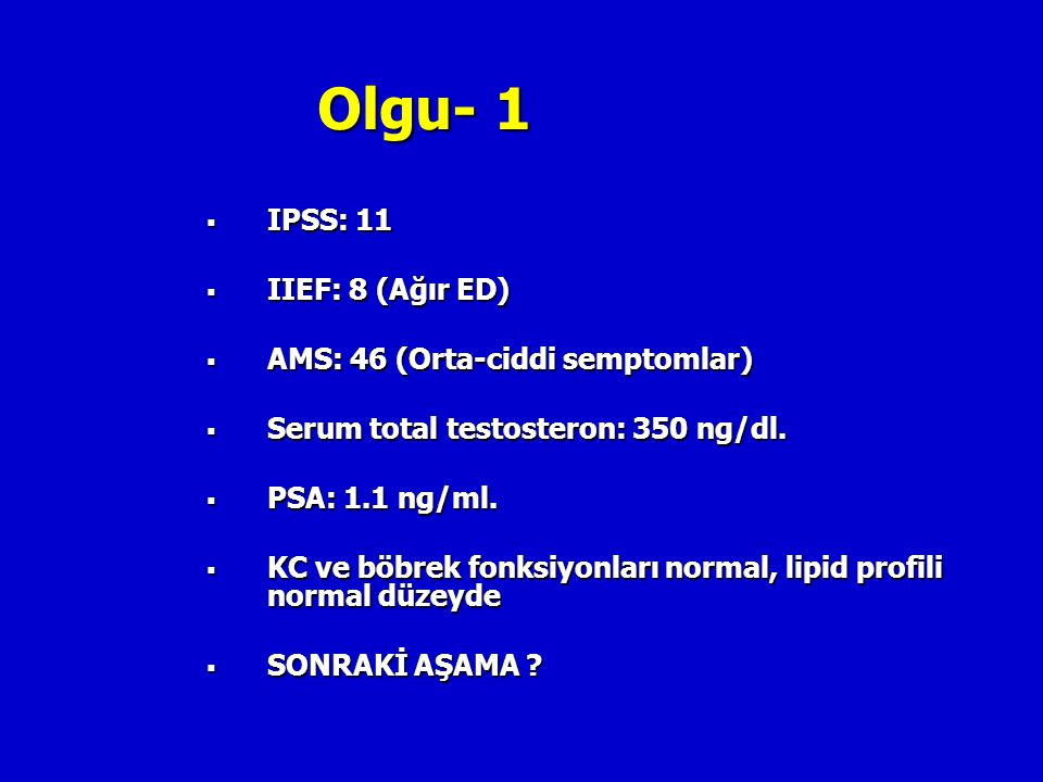 Olgu- 1  IPSS: 11  IIEF: 8 (Ağır ED)  AMS: 46 (Orta-ciddi semptomlar)  Serum total testosteron: 350 ng/dl.  PSA: 1.1 ng/ml.  KC ve böbrek fonksi