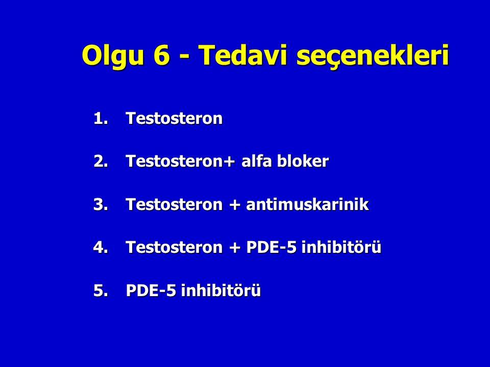 Olgu 6 - Tedavi seçenekleri 1.Testosteron 2.Testosteron+ alfa bloker 3.Testosteron + antimuskarinik 4.Testosteron + PDE-5 inhibitörü 5. PDE-5 inhibitö