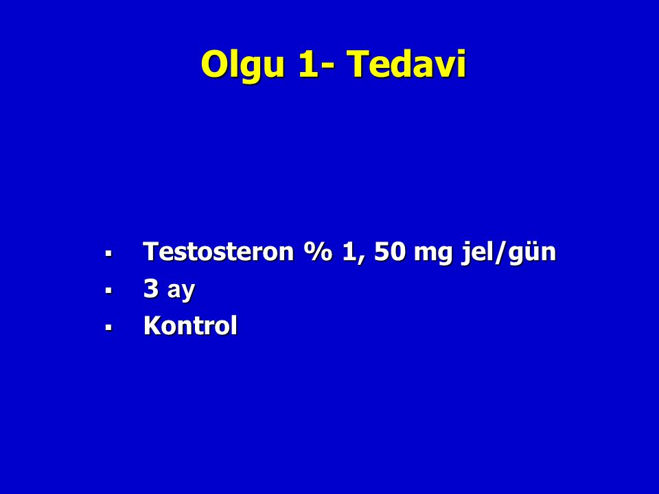 Olgu 1- Tedavi  Testosteron % 1, 50 mg jel/gün  3 ay  Kontrol