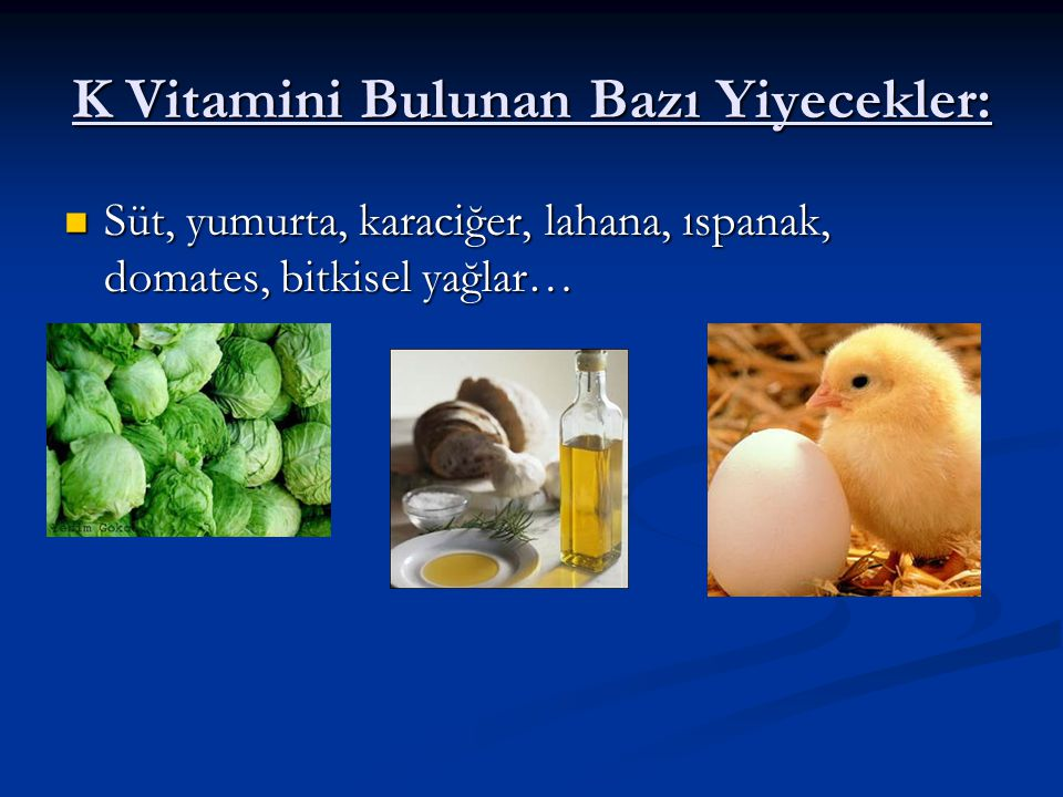 K Vitamini Bulunan Bazı Yiyecekler: Süt, yumurta, karaciğer, lahana, ıspanak, domates, bitkisel yağlar… Süt, yumurta, karaciğer, lahana, ıspanak, doma