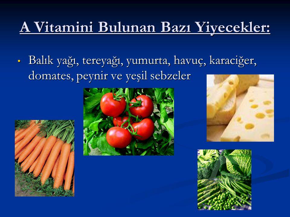 A Vitamini Bulunan Bazı Yiyecekler: Balık yağı, tereyağı, yumurta, havuç, karaciğer, domates, peynir ve yeşil sebzeler Balık yağı, tereyağı, yumurta,