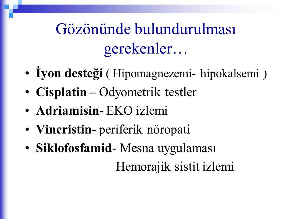 Gözönünde bulundurulması gerekenler… İyon desteği ( Hipomagnezemi- hipokalsemi ) Cisplatin – Odyometrik testler Adriamisin- EKO izlemi Vincristin- per
