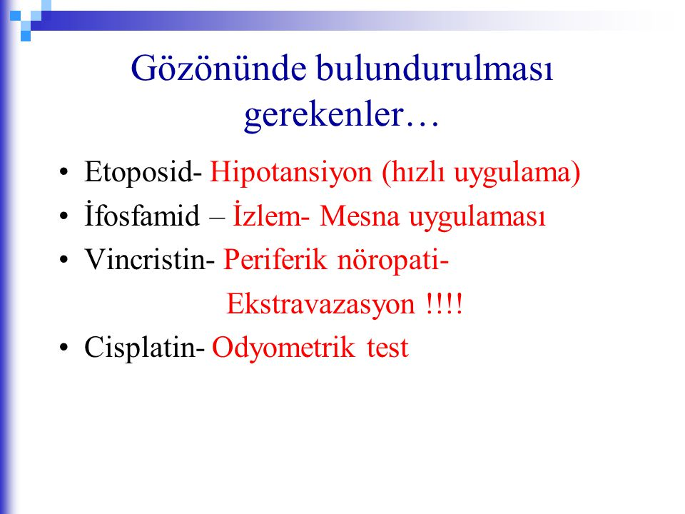 Gözönünde bulundurulması gerekenler… Etoposid- Hipotansiyon (hızlı uygulama) İfosfamid – İzlem- Mesna uygulaması Vincristin- Periferik nöropati- Ekstr