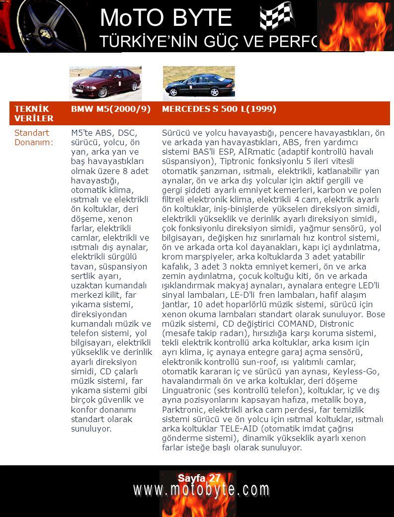MoTO BYTE TÜRKİYE'NİN GÜÇ VE PERFOMANS DERGİSİ Sayfa 27 TEKNİK VERİLER BMW M5(2000/9)MERCEDES S 500 L(1999) Standart Donanım: M5'te ABS, DSC, sürücü,